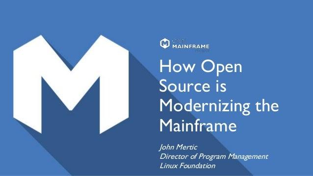 How Open Source is Modernizing the Mainframe John Mertic Director of Program Management Linux Foundation