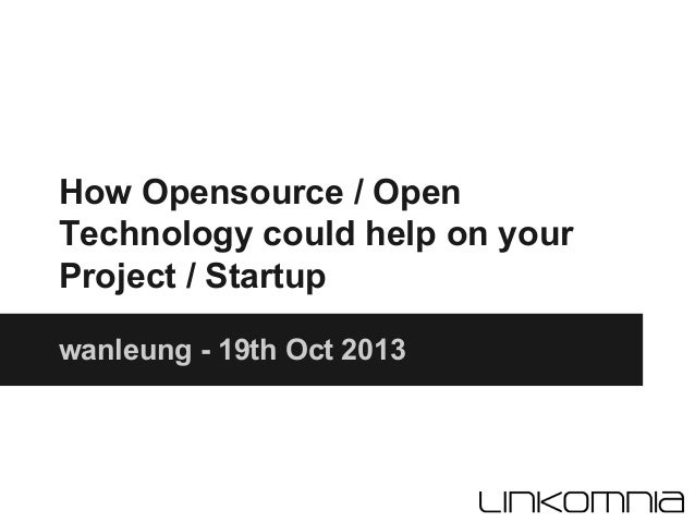 How Opensource / Open Technology could help on your Project / Startup wanleung - 19th Oct 2013