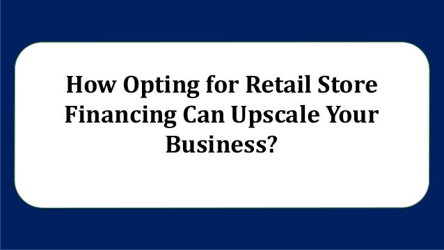 How Opting for Retail Store Financing Can Upscale Your Business?