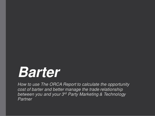 Barter How to use The ORCA Report to calculate the opportunity cost of barter and better manage the trade relationship bet...