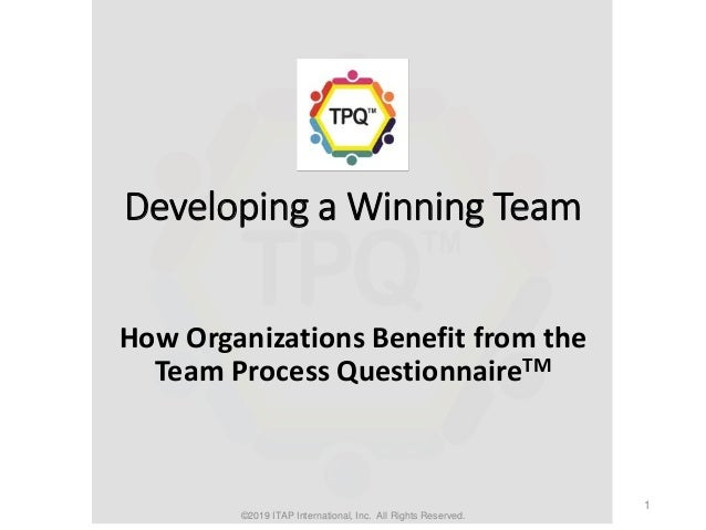 Developing a Winning Team How Organizations Benefit from the Team Process QuestionnaireTM ©2019 ITAP International, Inc. A...