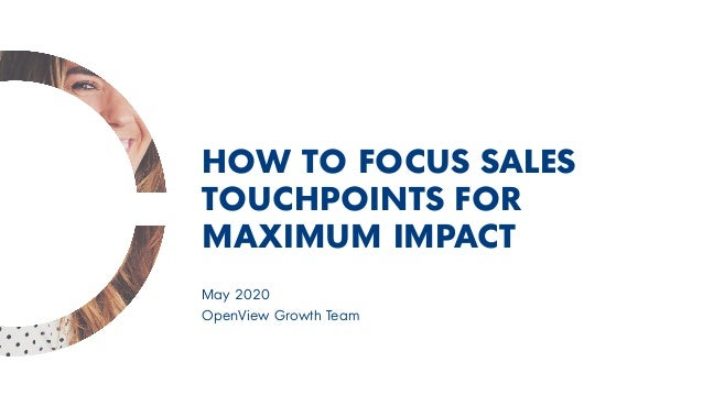 May 2020 OpenView Growth Team HOW TO FOCUS SALES TOUCHPOINTS FOR MAXIMUM IMPACT