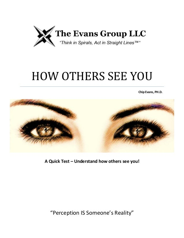 "THE EVANS GROUP LLCHOW OTHERS SEE YOUChip Evans, PH.D.A Quick Test – Understand how others see you!""Perception IS Someone'..."