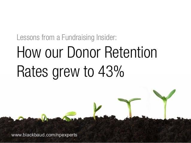 #npEXPERTS | www.blackbaud.com/npexperts www.blackbaud.com/npexperts Lessons from a Fundraising Insider: How our Donor Ret...