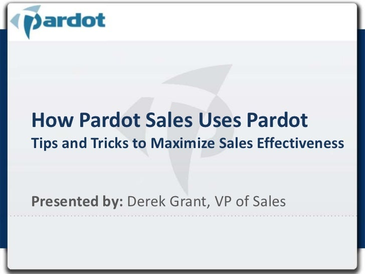 How Pardot Sales Uses PardotTips and Tricks to Maximize Sales Effectiveness<br />Presented by:Derek Grant, VP of Sales<br />