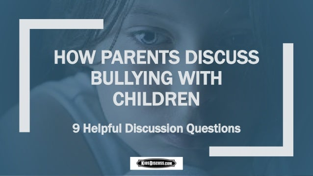 HOW PARENTS DISCUSS BULLYING WITH CHILDREN 9 Helpful Discussion Questions