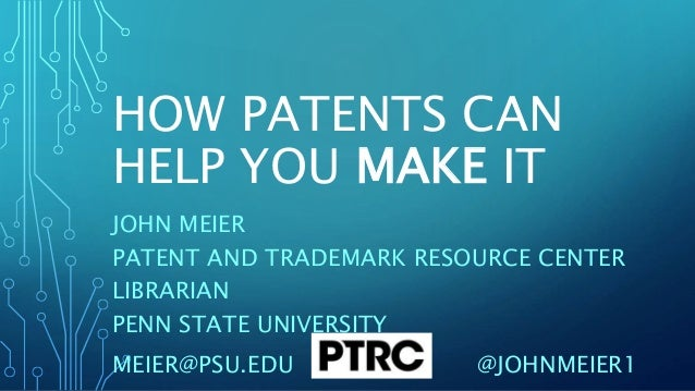HOW PATENTS CAN HELP YOU MAKE IT JOHN MEIER PATENT AND TRADEMARK RESOURCE CENTER LIBRARIAN PENN STATE UNIVERSITY MEIER@PSU...