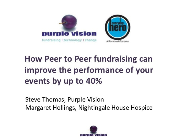 How Peer to Peer fundraising canimprove the performance of yourevents by up to 40%Steve Thomas, Purple VisionMargaret Holl...