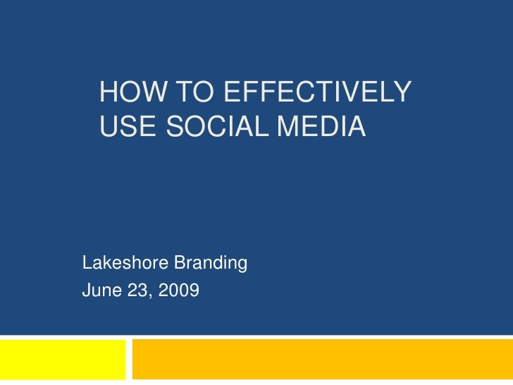 How to effectively use Social Media<br />Lakeshore Branding<br />June 23, 2009<br />