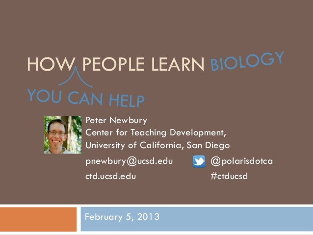 HOW PEOPLE LEARN     Peter Newbury     Center for Teaching Development,     University of California, San Diego     pnewbu...