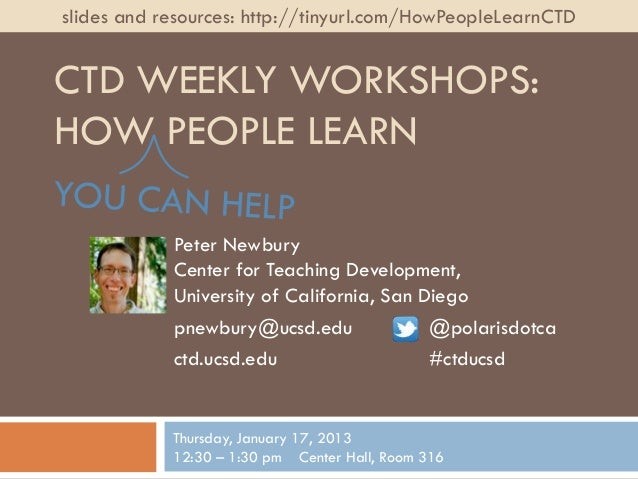slides and resources: http://tinyurl.com/HowPeopleLearnCTDCTD WEEKLY WORKSHOPS:HOW PEOPLE LEARN            Peter Newbury  ...