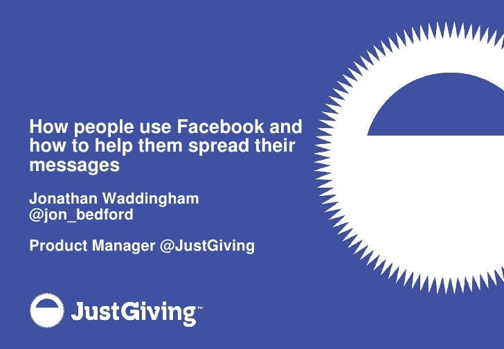 How people use Facebook and how to help them spread their messages<br />Jonathan Waddingham<br />@jon_bedford<br />Product...