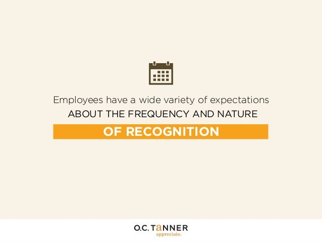 Employees have a wide variety of expectations ABOUT THE FREQUENCY AND NATURE  OF RECOGNITION