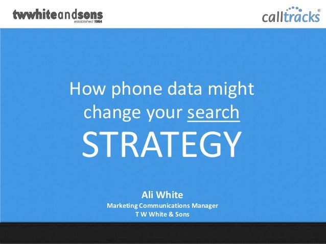 How phone data might change your search STRATEGY              Ali White    Marketing Communications Manager            T W...