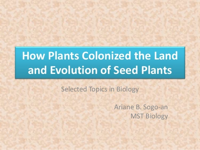 How Plants Colonized the Land  and Evolution of Seed Plants  Selected Topics in Biology  Ariane B. Sogo-an  MST Biology