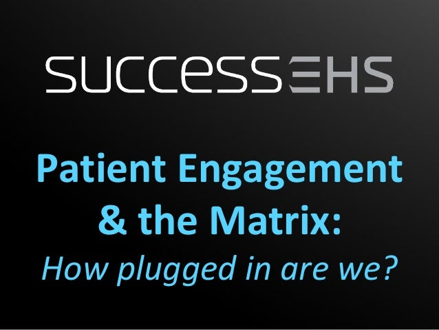 Patient Engagement   & the Matrix:How plugged in are we?
