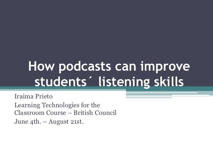 How podcasts can improve     students´ listening skillsIraima PrietoLearning Technologies for theClassroom Course – Britis...
