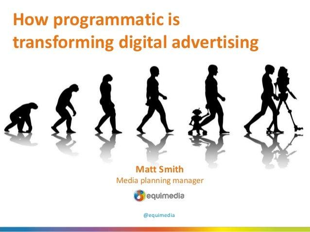 How programmatic is transforming digital advertising Matt Smith Media planning manager @equimedia