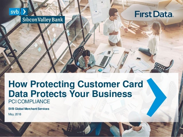 How Protecting Customer Card Data Protects Your Business PCI COMPLIANCE May, 2018 SVB Global Merchant Services
