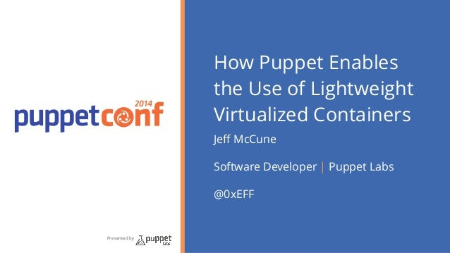 2014  Presented by  How Puppet Enables  the Use of Lightweight  Virtualized Containers  Jeff McCune  Software Developer | ...