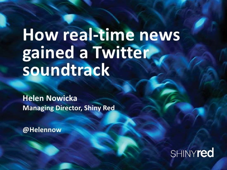 How real-time news gained a Twitter soundtrack<br />Helen Nowicka <br />Managing Director, Shiny Red<br />@Helennow<br />