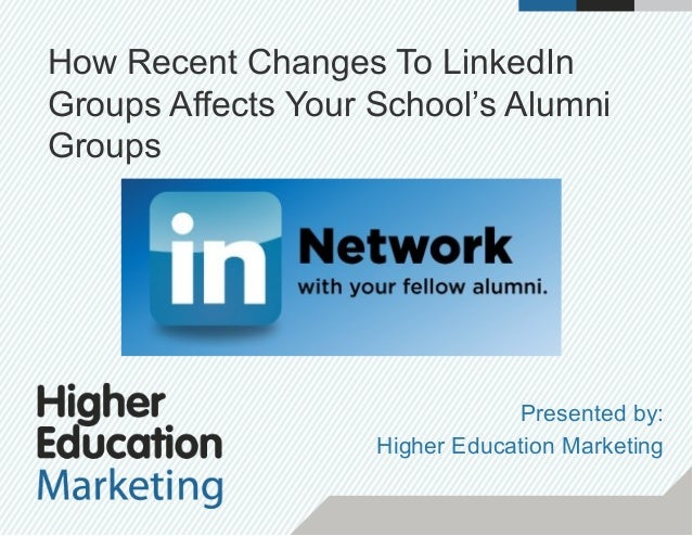 How Recent Changes To LinkedIn Groups Affects Your School's Alumni Groups Presented by: Higher Education Marketing