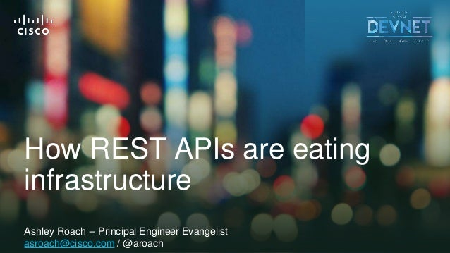 1© 2018 Cisco and/or its affiliates. All rights reserved. Cisco Public How REST APIs are eating infrastructure Ashley Roac...