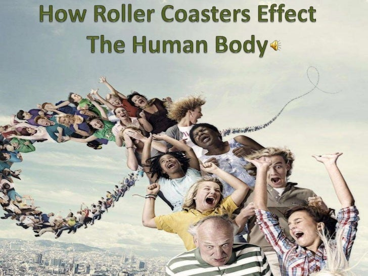 How Roller Coasters Effect The           Human Body Introduction: My presentation will show how riding roller coasters ca...