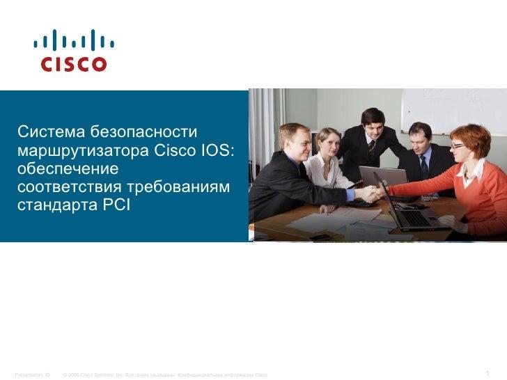 Система безопасностимаршрутизатора Cisco IOS:обеспечениесоответствия требованиямстандарта PCIPresentation_ID   © 2006 Cisc...