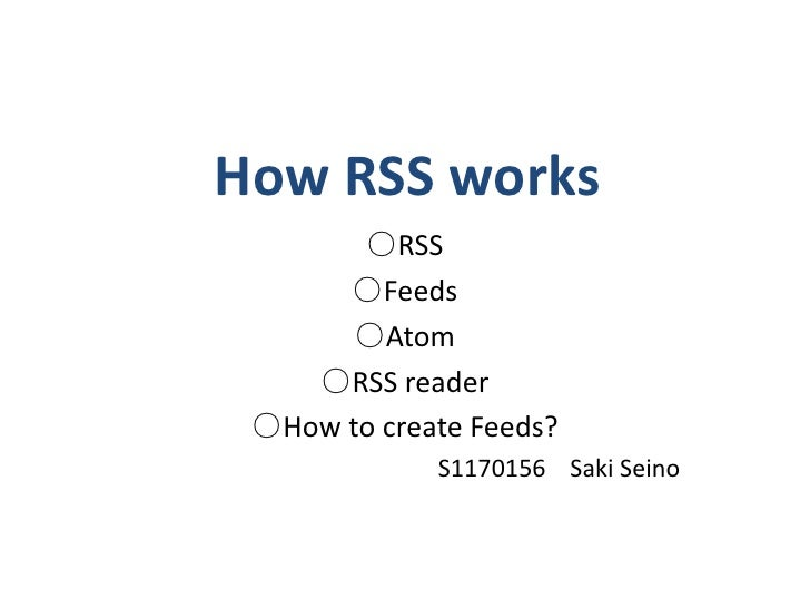 How RSS works<br />○RSS<br />○Feeds<br />○Atom<br />○RSS reader<br />○How to create Feeds?<br />S1170156    Saki Seino<br />