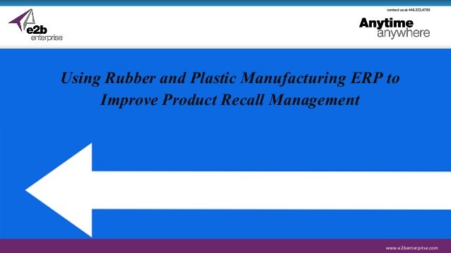 www.e2benterprise.comwww.e2benterprise.com Using Rubber and Plastic Manufacturing ERP to Improve Product Recall Management