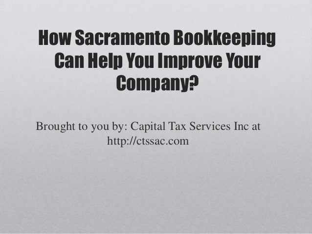 How Sacramento Bookkeeping  Can Help You Improve Your         Company?Brought to you by: Capital Tax Services Inc at      ...