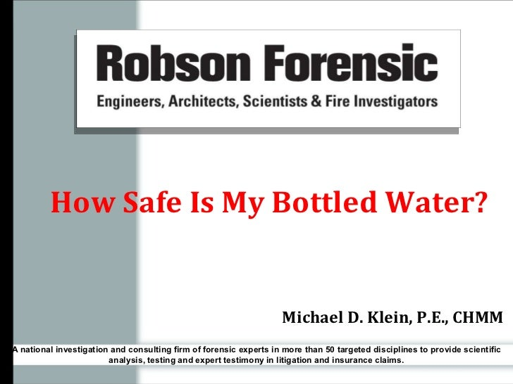 How Safe Is My Bottled Water? Michael D. Klein, P.E., CHMM A national investigation and consulting firm of forensic expert...