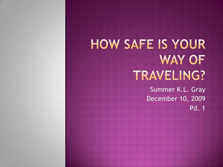 How Safe is Your Way of Traveling?<br />Summer K.L. Gray<br />December 10, 2009<br />Pd. 1<br />
