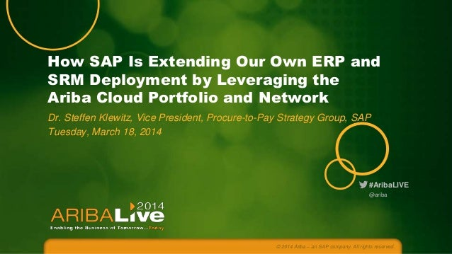 How SAP Is Extending Our Own ERP and SRM Deployment by Leveraging the Ariba Cloud Portfolio and Network Dr. Steffen Klewit...