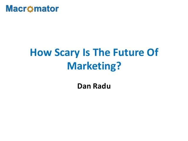 How Scary Is The Future OfMarketing?Dan Radu