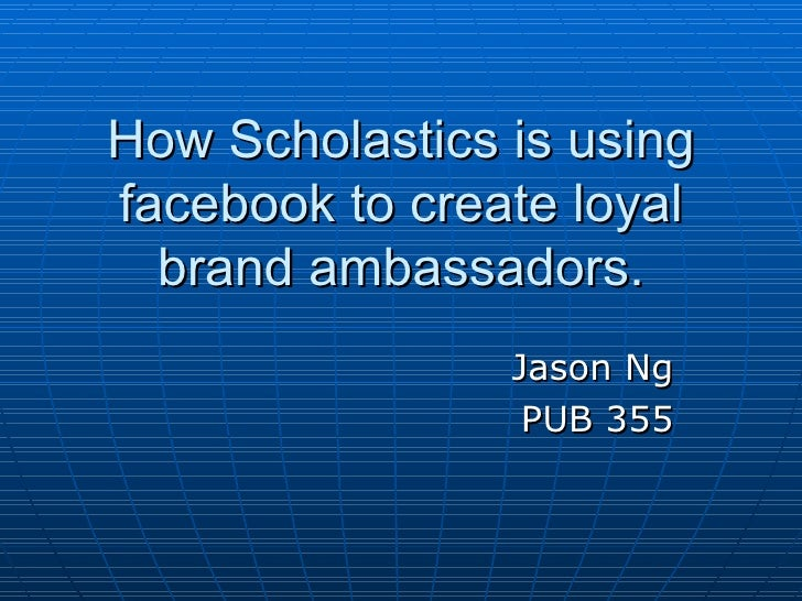 How Scholastics is using facebook to create loyal brand ambassadors. Jason Ng PUB 355