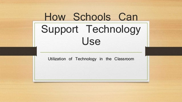 How Schools Can Support Technology Use Utilization of Technology in the Classroom