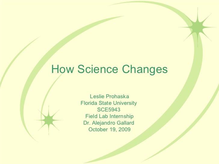 How Science Changes Leslie Prohaska Florida State University  SCE5943  Field Lab Internship Dr. Alejandro Gallard  October...