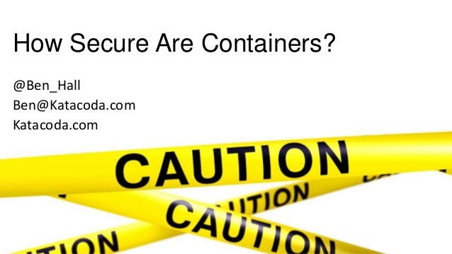 How Secure Are Containers? @Ben_Hall Ben@Katacoda.com Katacoda.com