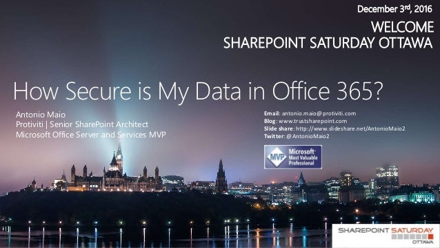 WELCOME SHAREPOINT SATURDAY OTTAWA December 3rd, 2016 How Secure is My Data in Office 365? Antonio Maio Protiviti | Senior...