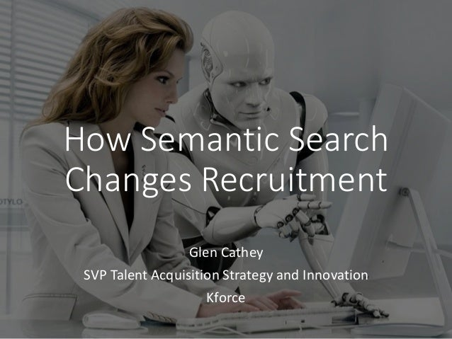 How Semantic Search Changes Recruitment Glen Cathey SVP Talent Acquisition Strategy and Innovation Kforce