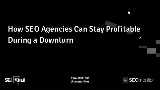 #SEJWebinar @seomonitor How SEO Agencies Can Stay Profitable During a Downturn