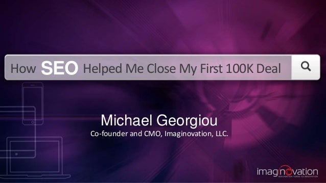 How Helped Me Close My First 100K Deal Michael Georgiou Co-founder and CMO, Imaginovation, LLC. SEO