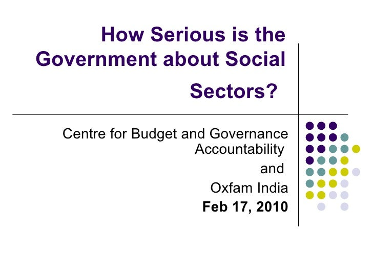 How Serious is the Government about Social Sectors?   Centre for Budget and Governance Accountability  and  Oxfam India Fe...