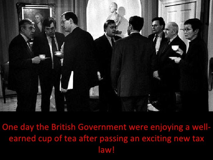One day the British Government were enjoying a well-earned cup of tea after passing an exciting new tax law!