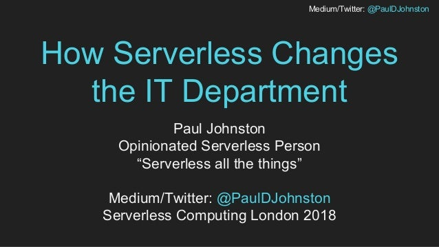 "Medium/Twitter: @PaulDJohnston How Serverless Changes the IT Department Paul Johnston Opinionated Serverless Person ""Serve..."