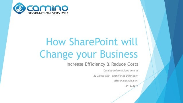 How SharePoint will Change your Business Increase Efficiency & Reduce Costs Camino Information Services By James Key – Sha...