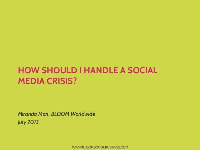 WWW.BLOOMSOCIALBUSINESS.COM HOW SHOULD I HANDLE A SOCIAL MEDIA CRISIS? Miranda Man, BLOOM Worldwide July 2013