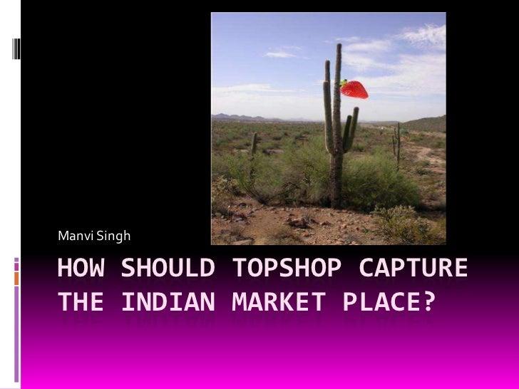 HOW SHOULD TOPSHOP CAPTURE THE INDIAN MARKET PLACE?<br />Manvi Singh<br />